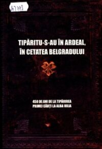 Tipăritu-s-au în Ardeal, în cetatea Belgradului: 450 de ani de la tipărirea primei cărți la Alba lulia.